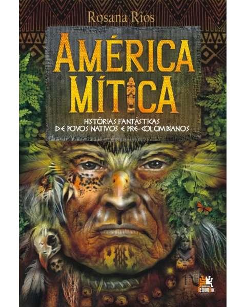 América mítica - histórias fantásticas de povos nativos e pré-colombianos